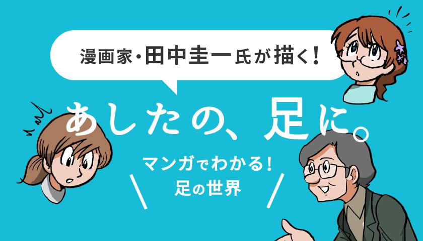 漫画家・田中圭一氏が描く!あしたの、足に。マンガでわかる!足の世界